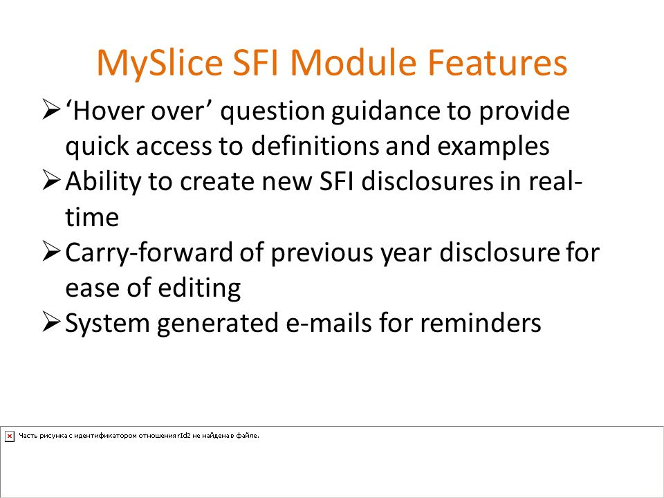 MySlice SFI Module Features  'Hover over' question guidance to provide quick access to definitions and examples  Ability to create new SFI disclosures in real- time  Carry-forward of previous year disclosure for ease of editing  System generated e-mails for reminders