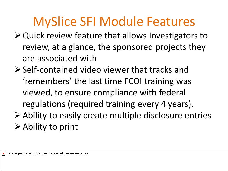 MySlice SFI Module Features  Quick review feature that allows Investigators to review, at a glance, the sponsored projects they are associated with  Self-contained video viewer that tracks and 'remembers' the last time FCOI training was viewed, to ensure compliance with federal regulations (required training every 4 years).