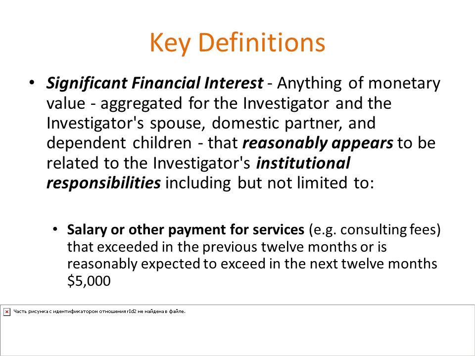 Key Definitions Significant Financial Interest - Anything of monetary value - aggregated for the Investigator and the Investigator s spouse, domestic partner, and dependent children - that reasonably appears to be related to the Investigator s institutional responsibilities including but not limited to: Salary or other payment for services (e.g.