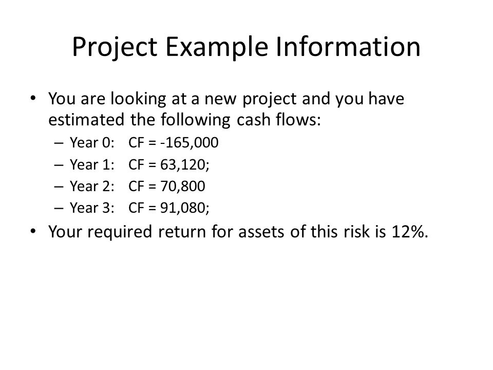 Project Example Information You are looking at a new project and you have estimated the following cash flows: – Year 0:CF = -165,000 – Year 1:CF = 63,
