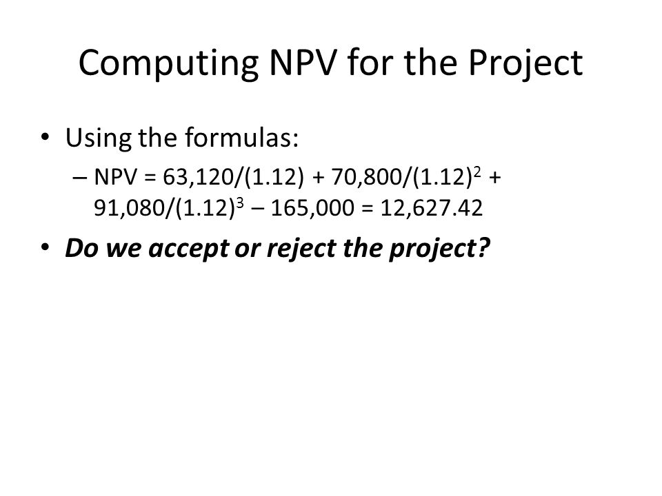 Computing NPV for the Project Using the formulas: – NPV = 63,120/(1.12) + 70,800/(1.12) 2 + 91,080/(1.12) 3 – 165,000 = 12,627.42 Do we accept or reje