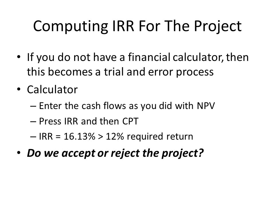 Computing IRR For The Project If you do not have a financial calculator, then this becomes a trial and error process Calculator – Enter the cash flows