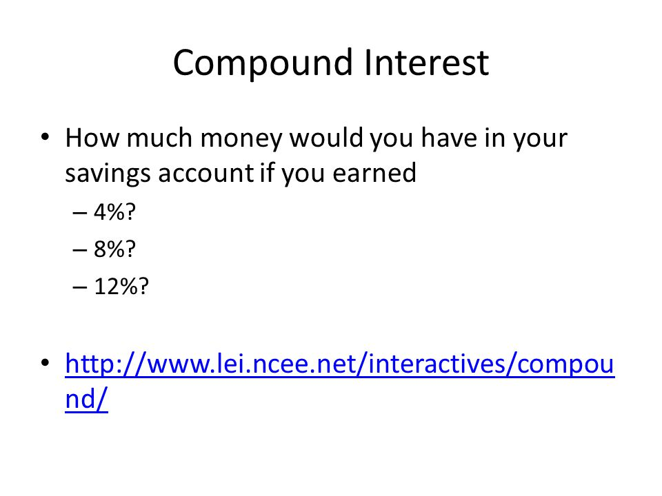 Compound Interest How much money would you have in your savings account if you earned – 4%? – 8%? – 12%? http://www.lei.ncee.net/interactives/compou n