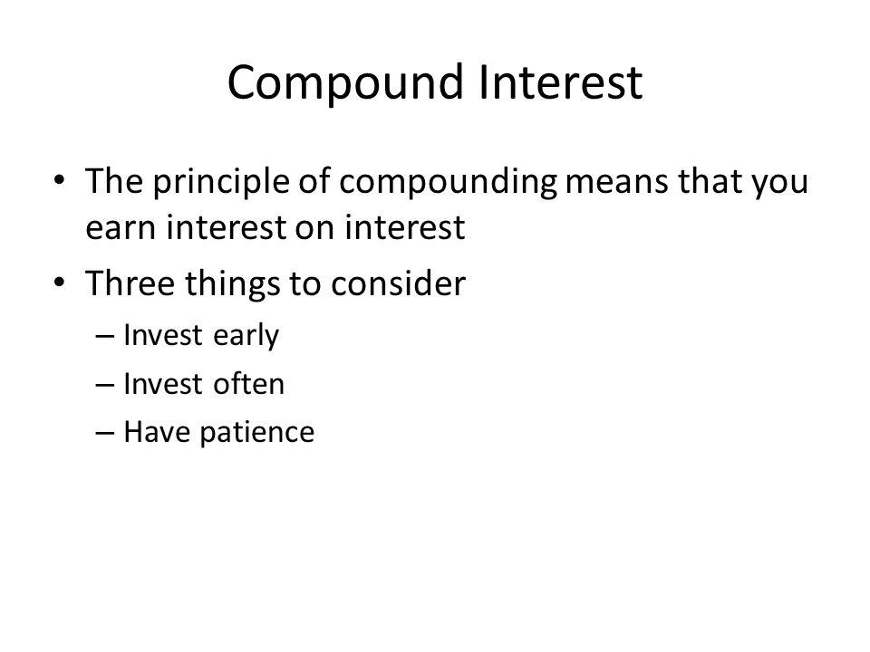 Compound Interest The principle of compounding means that you earn interest on interest Three things to consider – Invest early – Invest often – Have