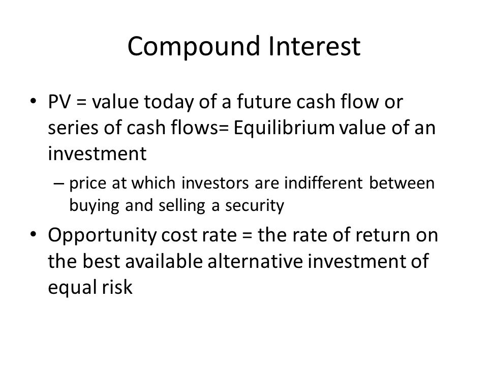 Compound Interest PV = value today of a future cash flow or series of cash flows= Equilibrium value of an investment – price at which investors are in