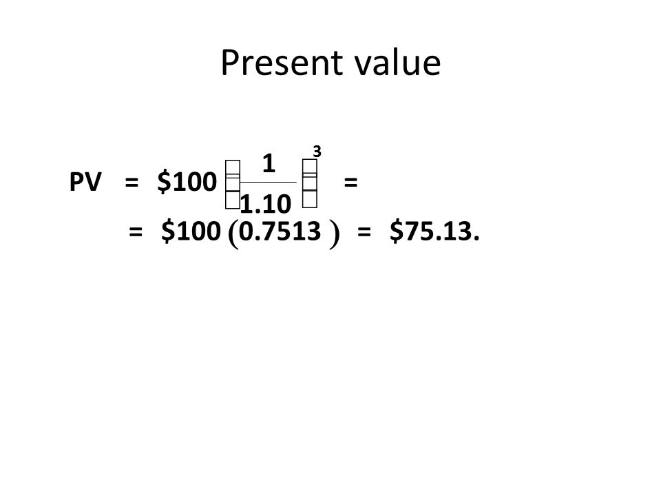 Present value  PV= $100 1 1.10 = = $1000.7513 = $75.13.       3