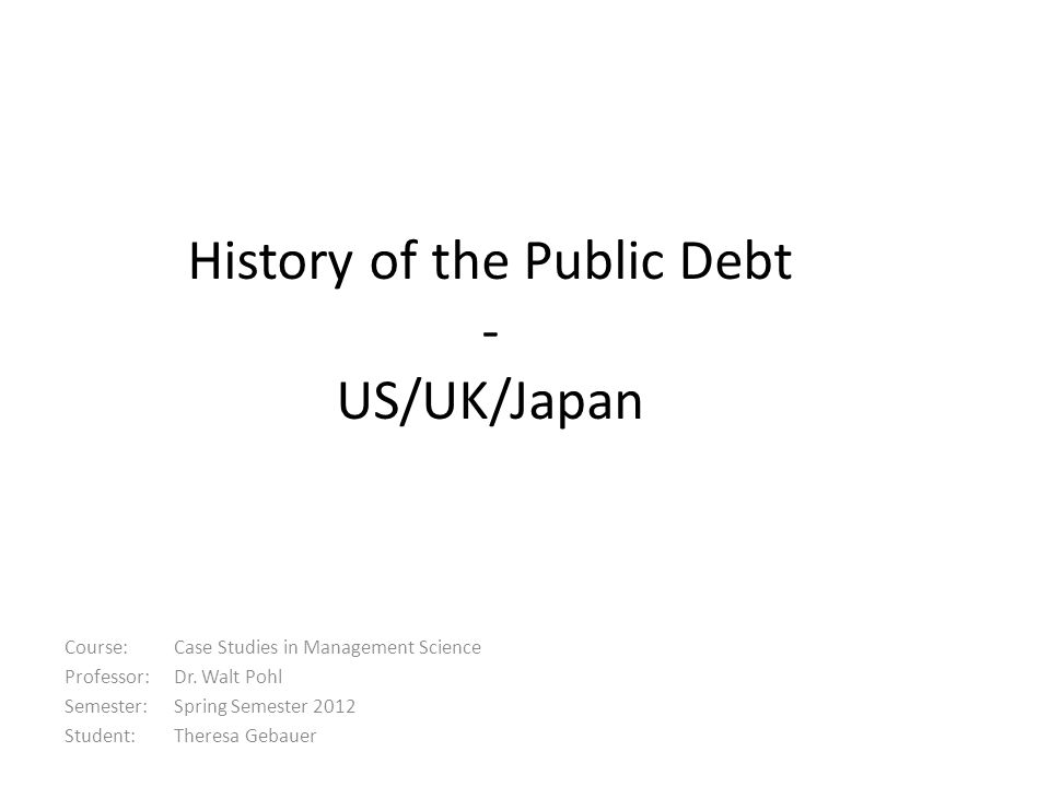 History of the Public Debt - US/UK/Japan Course: Case Studies in Management Science Professor: Dr. Walt Pohl Semester: Spring Semester 2012 Student: T
