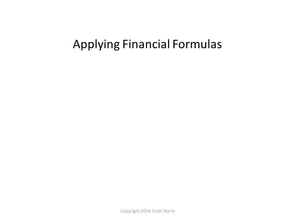 Applying Financial Formulas Copyright 2014 Scott Storla