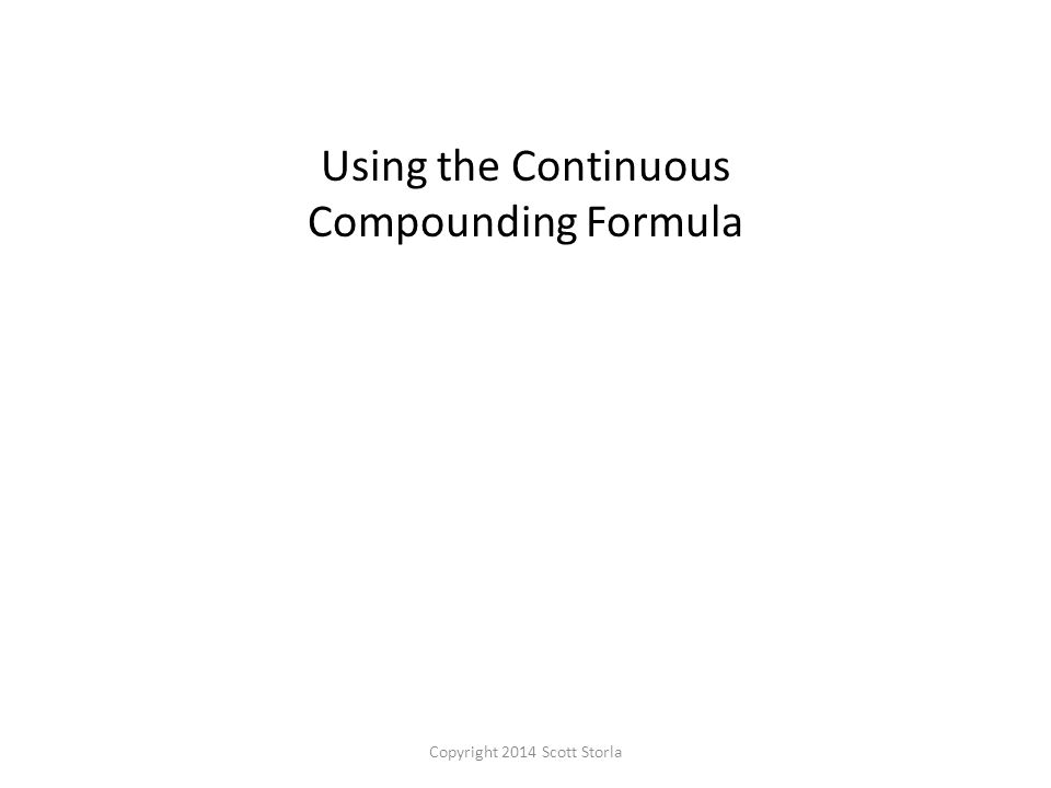 Using the Continuous Compounding Formula Copyright 2014 Scott Storla