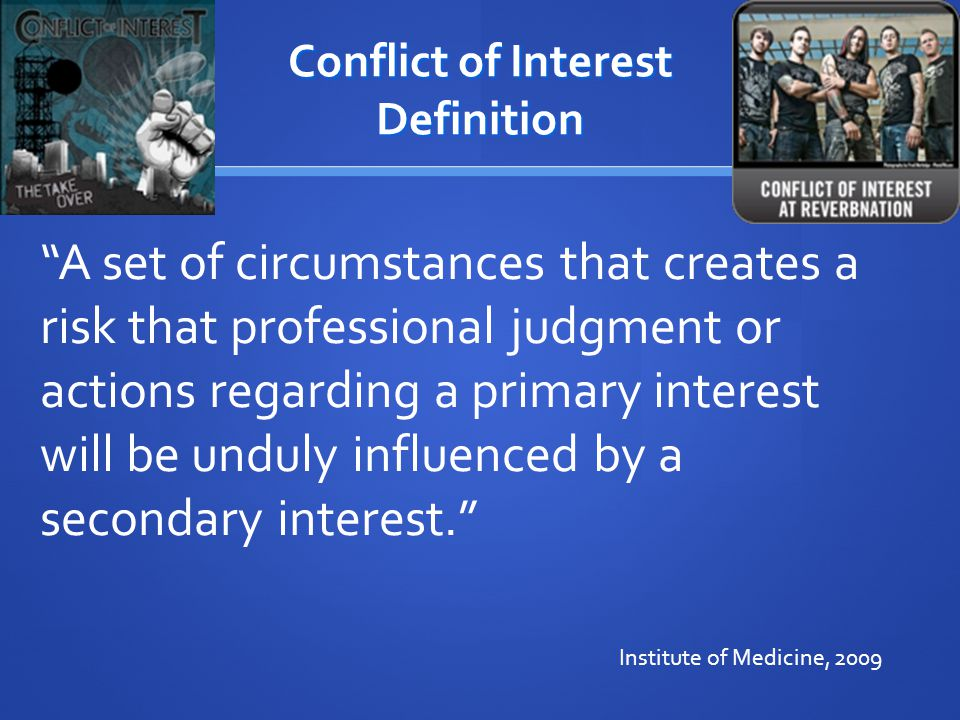 Conflict of Interest Definition A set of circumstances that creates a risk that professional judgment or actions regarding a primary interest will be unduly influenced by a secondary interest. Institute of Medicine, 2009