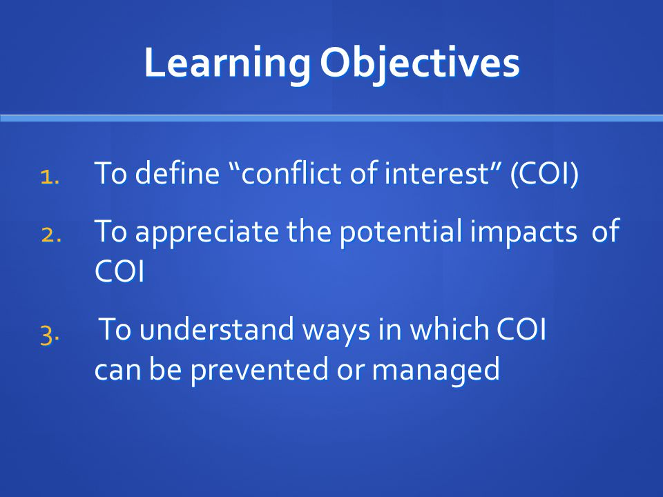 Learning Objectives 1.To define conflict of interest (COI) 2.