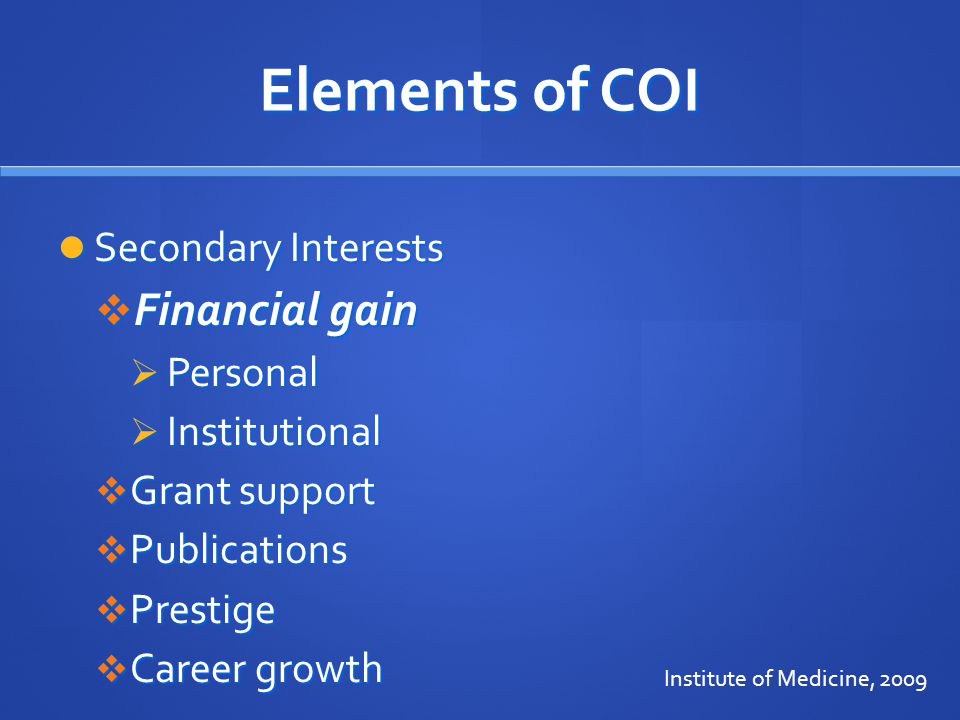 Elements of COI Secondary Interests Secondary Interests  Financial gain  Personal  Institutional  Grant support  Publications  Prestige  Career growth Institute of Medicine, 2009