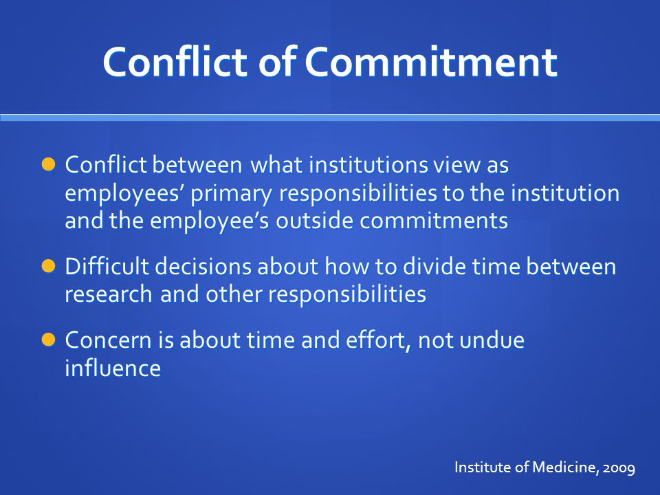 Conflict of Commitment Conflict between what institutions view as employees' primary responsibilities to the institution and the employee's outside commitments Conflict between what institutions view as employees' primary responsibilities to the institution and the employee's outside commitments Difficult decisions about how to divide time between research and other responsibilities Difficult decisions about how to divide time between research and other responsibilities Concern is about time and effort, not undue influence Concern is about time and effort, not undue influence Institute of Medicine, 2009