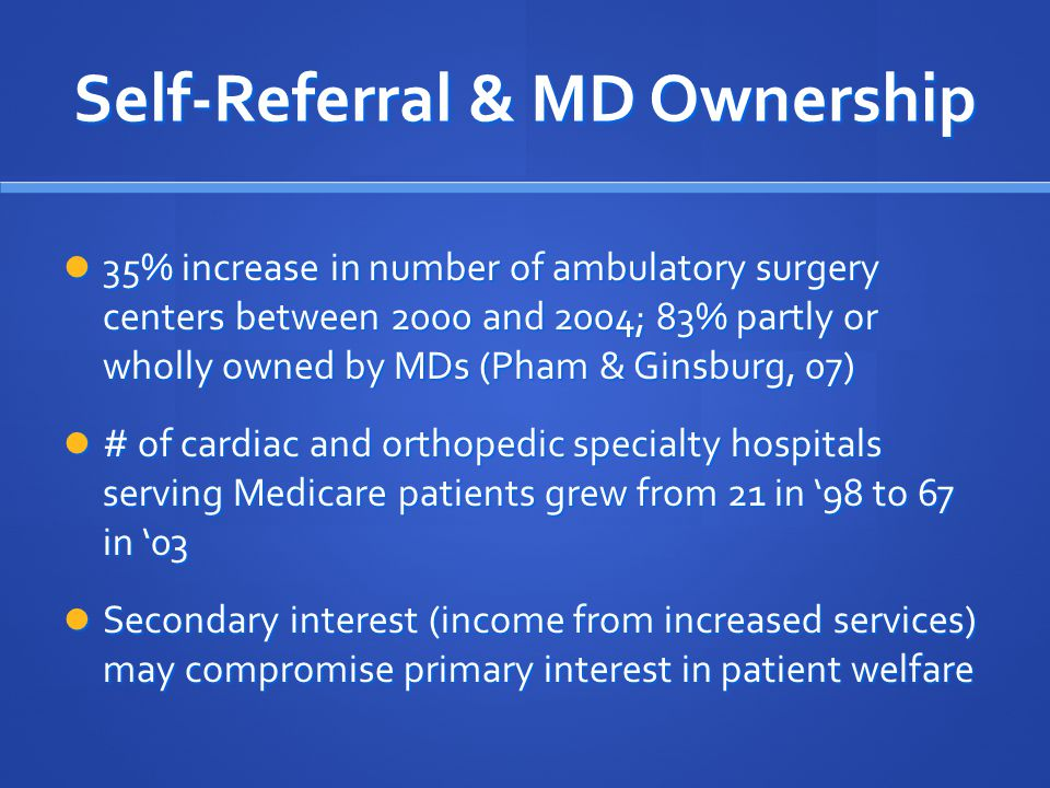 Self-Referral & MD Ownership 35% increase in number of ambulatory surgery centers between 2000 and 2004; 83% partly or wholly owned by MDs (Pham & Ginsburg, 07) 35% increase in number of ambulatory surgery centers between 2000 and 2004; 83% partly or wholly owned by MDs (Pham & Ginsburg, 07) # of cardiac and orthopedic specialty hospitals serving Medicare patients grew from 21 in '98 to 67 in '03 # of cardiac and orthopedic specialty hospitals serving Medicare patients grew from 21 in '98 to 67 in '03 Secondary interest (income from increased services) may compromise primary interest in patient welfare Secondary interest (income from increased services) may compromise primary interest in patient welfare