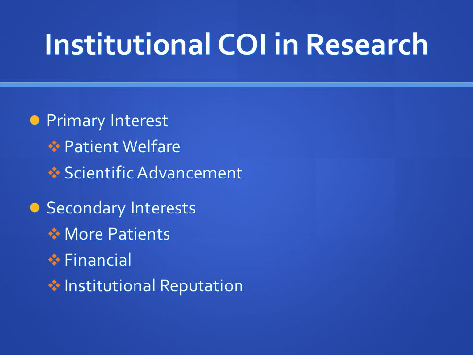 Institutional COI in Research Primary Interest Primary Interest  Patient Welfare  Scientific Advancement Secondary Interests Secondary Interests  More Patients  Financial  Institutional Reputation