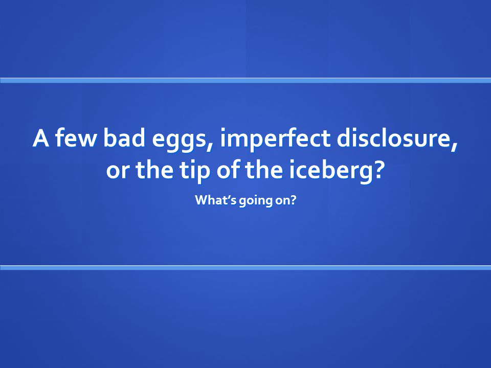 A few bad eggs, imperfect disclosure, or the tip of the iceberg? What's going on?