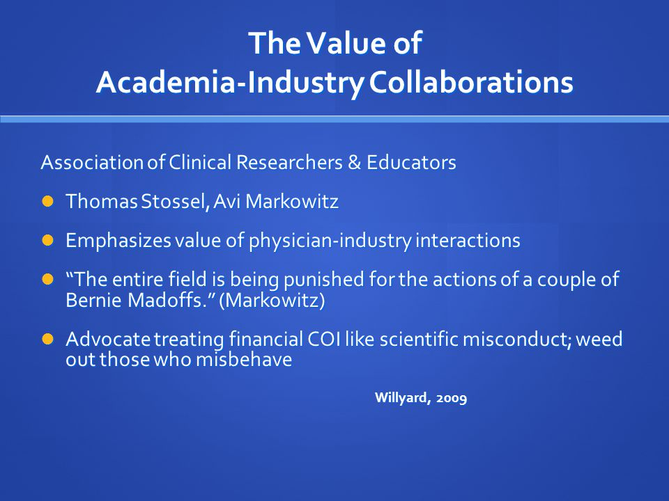 The Value of Academia-Industry Collaborations Association of Clinical Researchers & Educators Thomas Stossel, Avi Markowitz Thomas Stossel, Avi Markowitz Emphasizes value of physician-industry interactions Emphasizes value of physician-industry interactions The entire field is being punished for the actions of a couple of Bernie Madoffs. (Markowitz) The entire field is being punished for the actions of a couple of Bernie Madoffs. (Markowitz) Advocate treating financial COI like scientific misconduct; weed out those who misbehave Advocate treating financial COI like scientific misconduct; weed out those who misbehave Willyard, 2009
