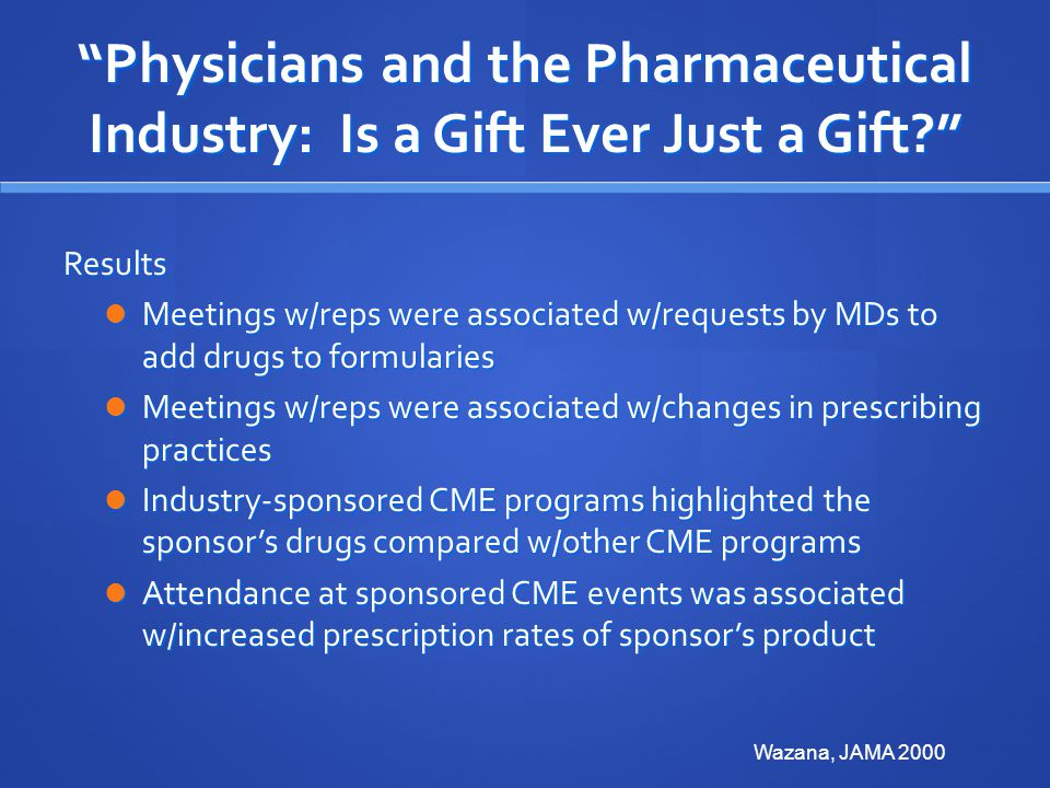 Physicians and the Pharmaceutical Industry: Is a Gift Ever Just a Gift? Results Meetings w/reps were associated w/requests by MDs to add drugs to formularies Meetings w/reps were associated w/requests by MDs to add drugs to formularies Meetings w/reps were associated w/changes in prescribing practices Meetings w/reps were associated w/changes in prescribing practices Industry-sponsored CME programs highlighted the sponsor's drugs compared w/other CME programs Industry-sponsored CME programs highlighted the sponsor's drugs compared w/other CME programs Attendance at sponsored CME events was associated w/increased prescription rates of sponsor's product Attendance at sponsored CME events was associated w/increased prescription rates of sponsor's product Wazana, JAMA 2000
