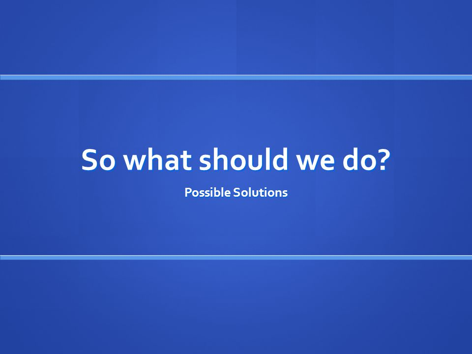 So what should we do? Possible Solutions