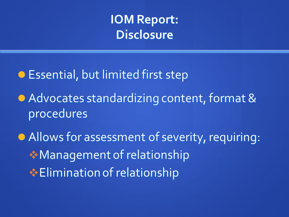 IOM Report: Disclosure Essential, but limited first step Essential, but limited first step Advocates standardizing content, format & procedures Advocates standardizing content, format & procedures Allows for assessment of severity, requiring: Allows for assessment of severity, requiring:  Management of relationship  Elimination of relationship