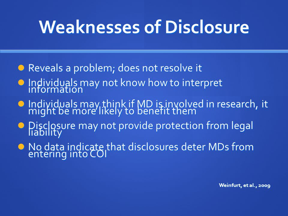 Weaknesses of Disclosure Reveals a problem; does not resolve it Reveals a problem; does not resolve it Individuals may not know how to interpret information Individuals may not know how to interpret information Individuals may think if MD is involved in research, it might be more likely to benefit them Individuals may think if MD is involved in research, it might be more likely to benefit them Disclosure may not provide protection from legal liability Disclosure may not provide protection from legal liability No data indicate that disclosures deter MDs from entering into COI No data indicate that disclosures deter MDs from entering into COI Weinfurt, et al., 2009