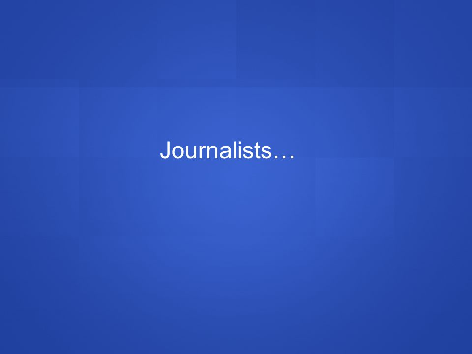 Journalists…