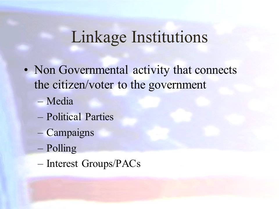 Linkage Institutions Non Governmental activity that connects the citizen/voter to the government –Media –Political Parties –Campaigns –Polling –Intere