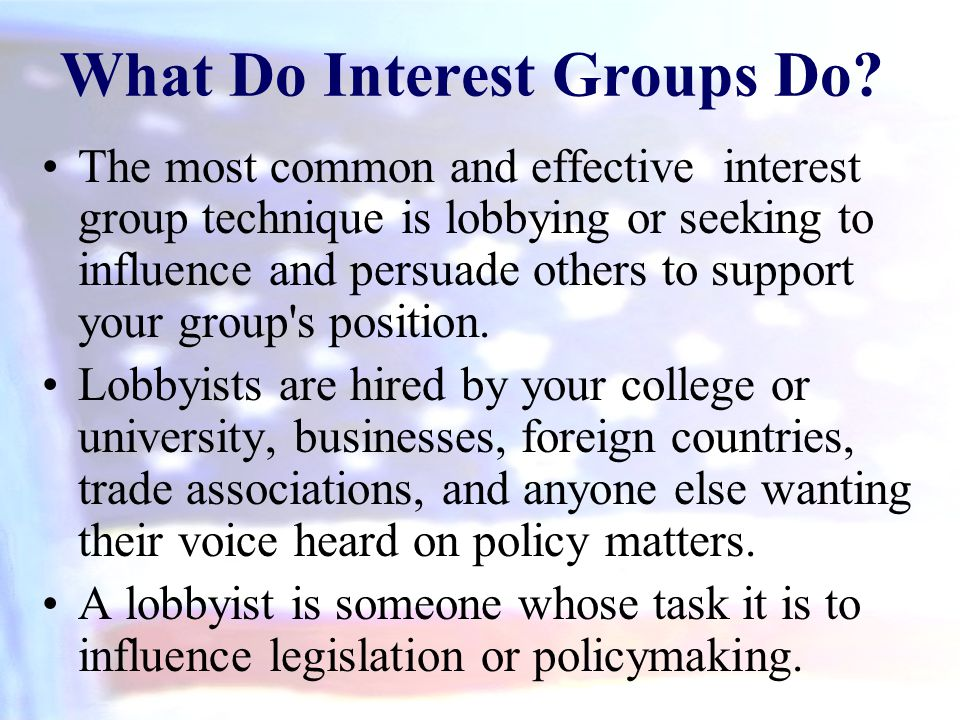 What Do Interest Groups Do? The most common and effective interest group technique is lobbying or seeking to influence and persuade others to support