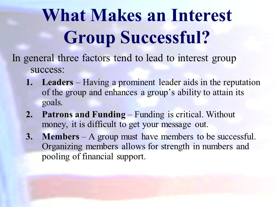 What Makes an Interest Group Successful? In general three factors tend to lead to interest group success: 1.Leaders – Having a prominent leader aids i