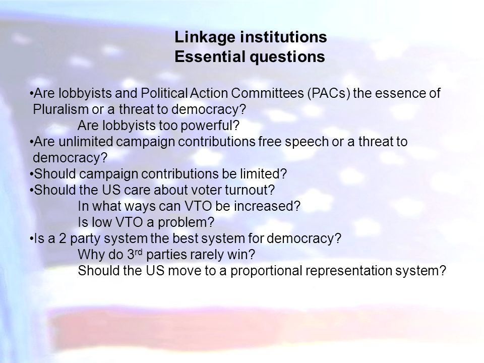 Linkage institutions Essential questions Are lobbyists and Political Action Committees (PACs) the essence of Pluralism or a threat to democracy? Are l