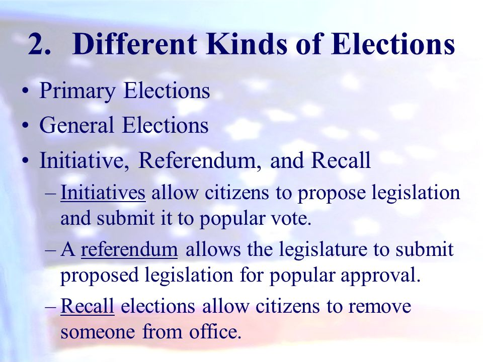 2.Different Kinds of Elections Primary Elections General Elections Initiative, Referendum, and Recall –Initiatives allow citizens to propose legislati