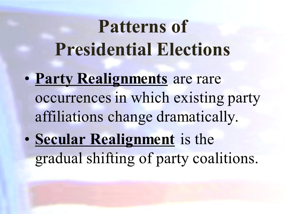 Patterns of Presidential Elections Party Realignments are rare occurrences in which existing party affiliations change dramatically. Secular Realignme