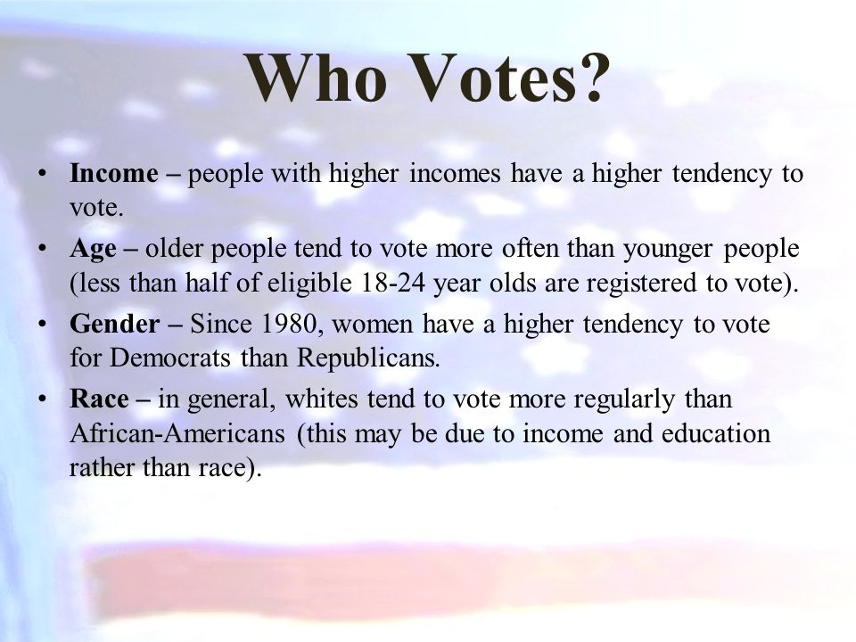 Who Votes? Income – people with higher incomes have a higher tendency to vote. Age – older people tend to vote more often than younger people (less th