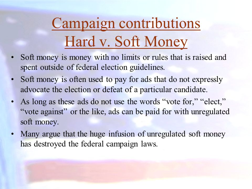 Campaign contributions Hard v. Soft Money Soft money is money with no limits or rules that is raised and spent outside of federal election guidelines.