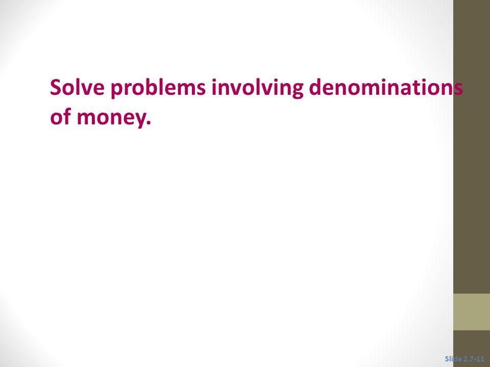 Objective 4 Solve problems involving denominations of money. Slide 2.7-11