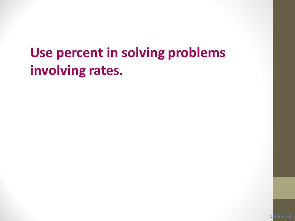 Objective 1 Use percent in solving problems involving rates. Slide 2.7-3