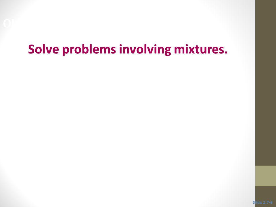 Objective 2 Solve problems involving mixtures. Slide 2.7-6