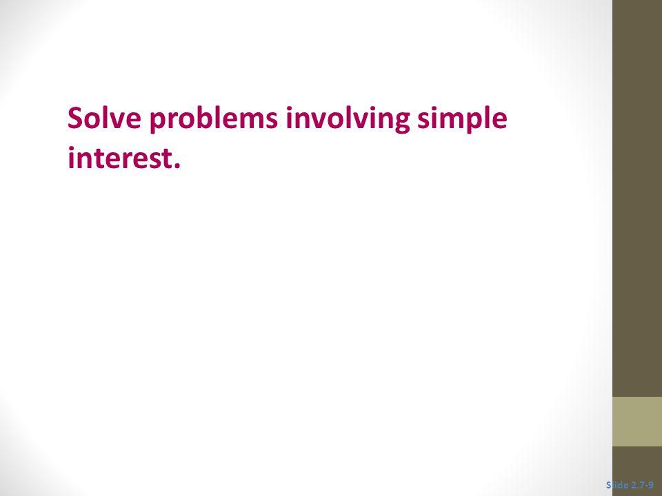 Objective 3 Solve problems involving simple interest. Slide 2.7-9