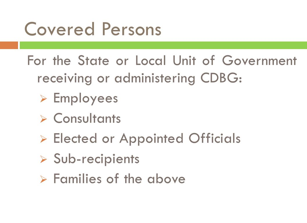 Covered Persons For the State or Local Unit of Government receiving or administering CDBG:  Employees  Consultants  Elected or Appointed Officials  Sub-recipients  Families of the above