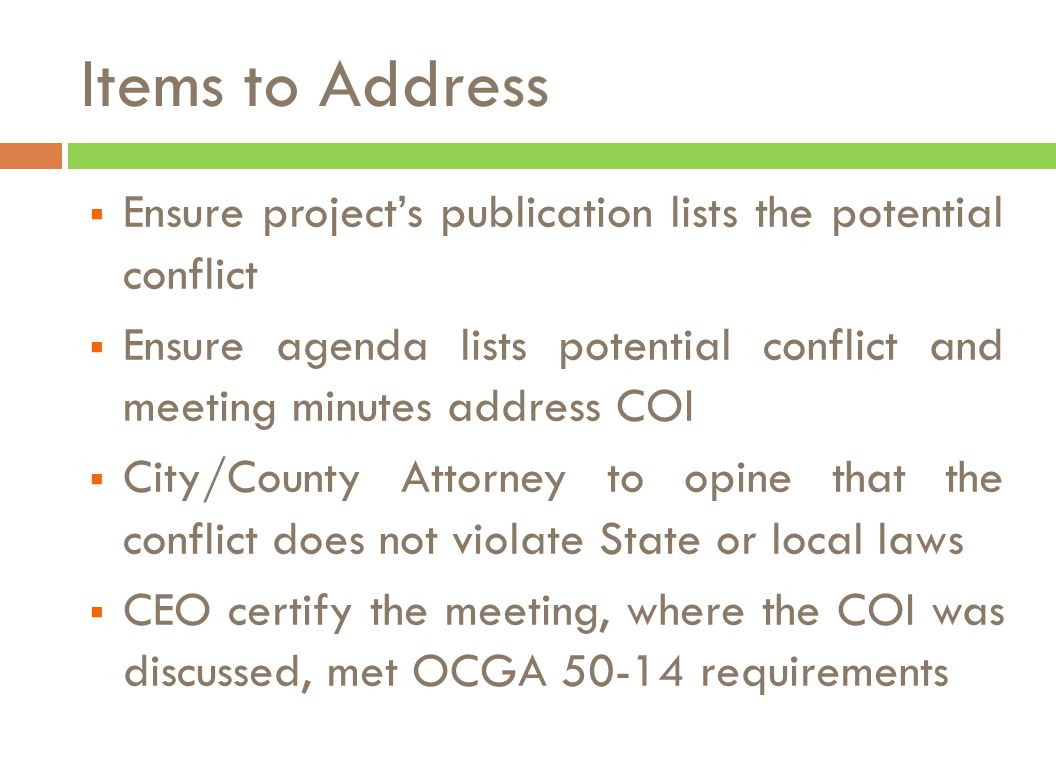  Ensure project's publication lists the potential conflict  Ensure agenda lists potential conflict and meeting minutes address COI  City/County Attorney to opine that the conflict does not violate State or local laws  CEO certify the meeting, where the COI was discussed, met OCGA 50-14 requirements Items to Address