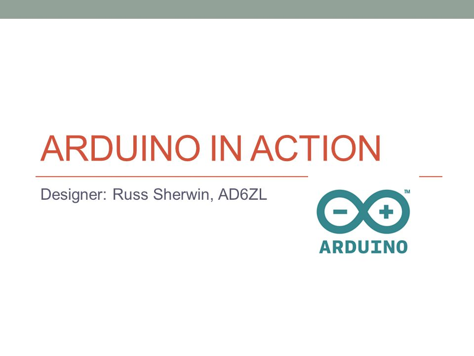 ARDUINO IN ACTION Designer: Russ Sherwin, AD6ZL