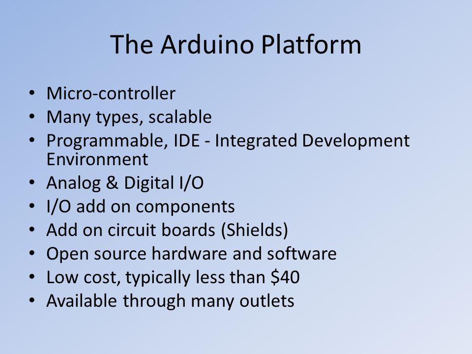 The Arduino Platform Micro-controller Many types, scalable Programmable, IDE - Integrated Development Environment Analog & Digital I/O I/O add on comp