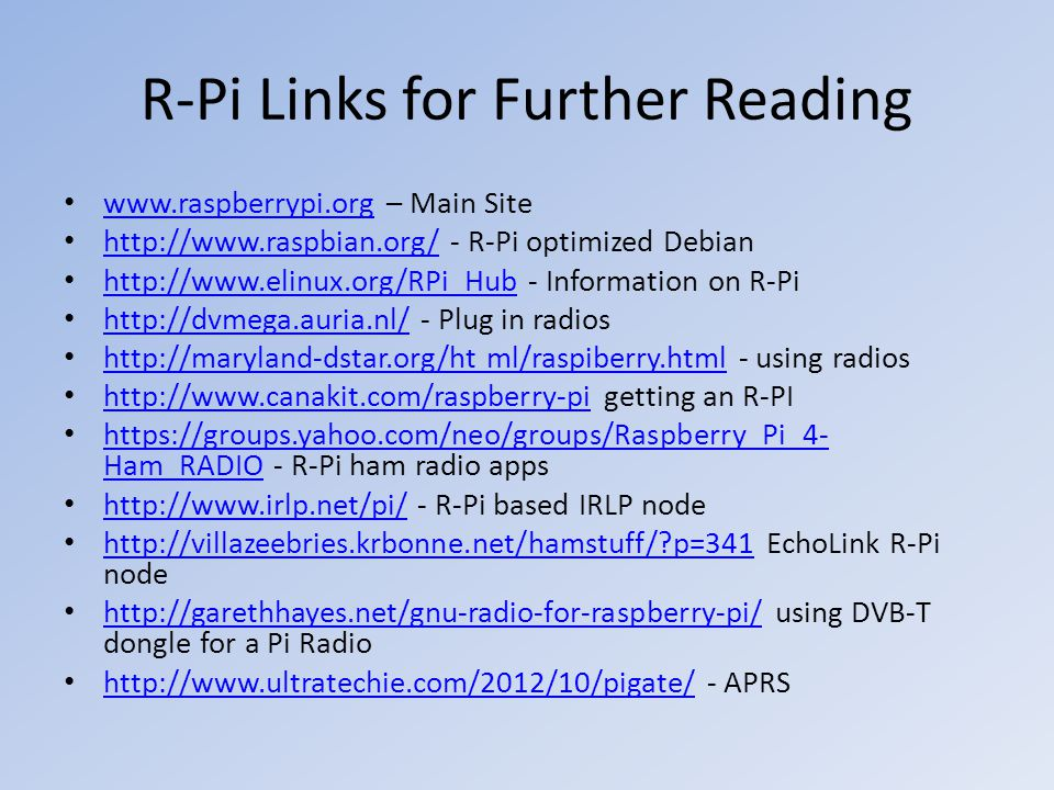 R-Pi Links for Further Reading www.raspberrypi.org – Main Site www.raspberrypi.org http://www.raspbian.org/ - R-Pi optimized Debian http://www.raspbia
