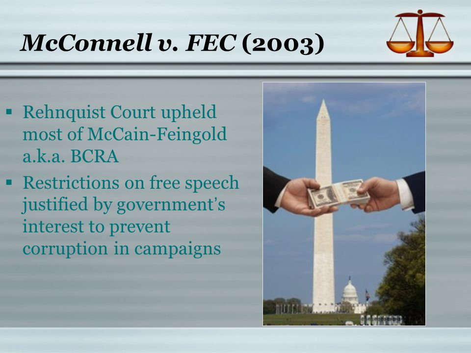 McConnell v. FEC (2003)  Rehnquist Court upheld most of McCain-Feingold a.k.a. BCRA  Restrictions on free speech justified by government's interest