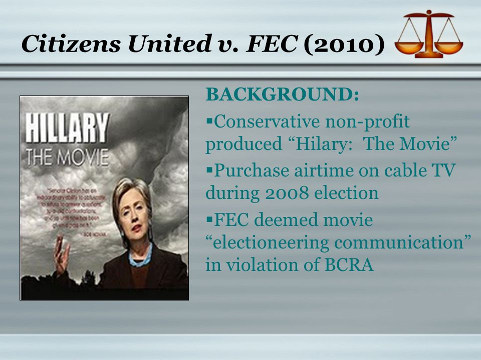 """Citizens United v. FEC (2010) BACKGROUND:  Conservative non-profit produced """"Hilary: The Movie""""  Purchase airtime on cable TV during 2008 election """