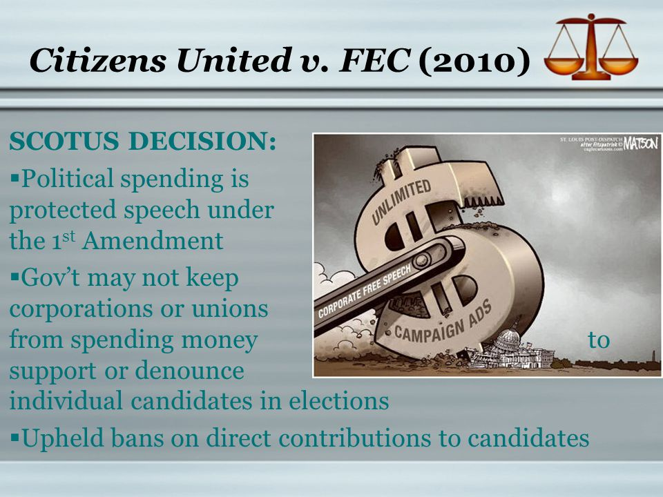 Citizens United v. FEC (2010) SCOTUS DECISION:  Political spending is protected speech under the 1 st Amendment  Gov't may not keep corporations or