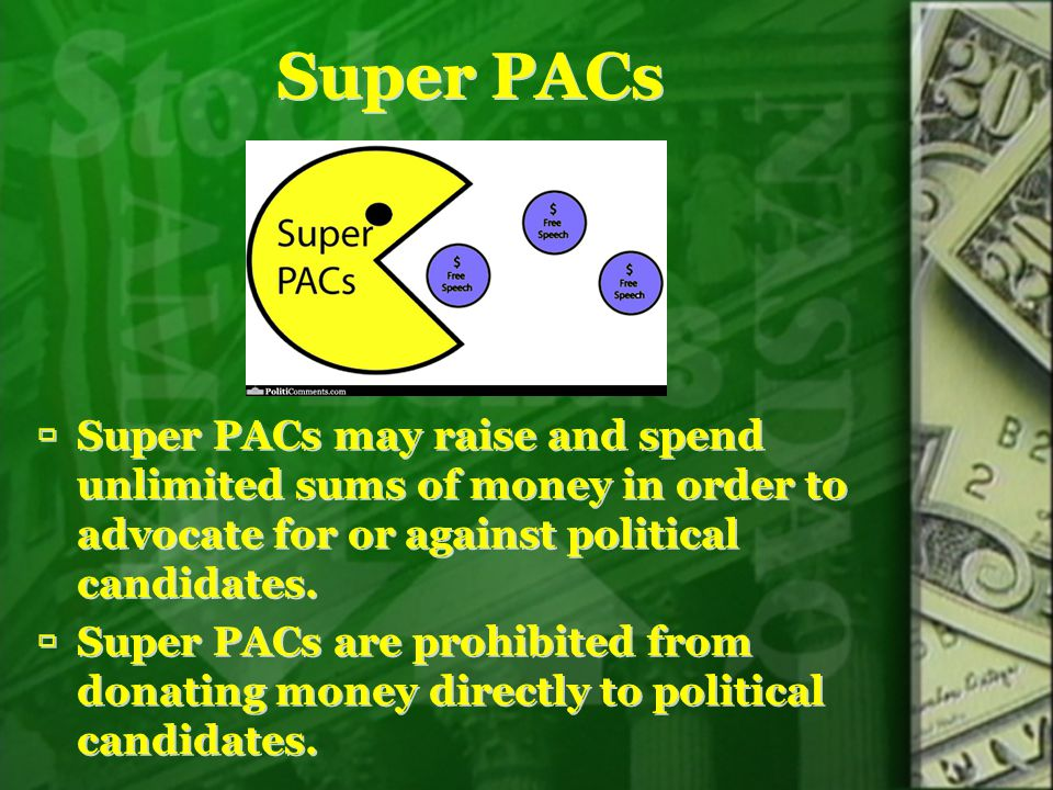 Super PACs  Super PACs may raise and spend unlimited sums of money in order to advocate for or against political candidates.  Super PACs are prohibi