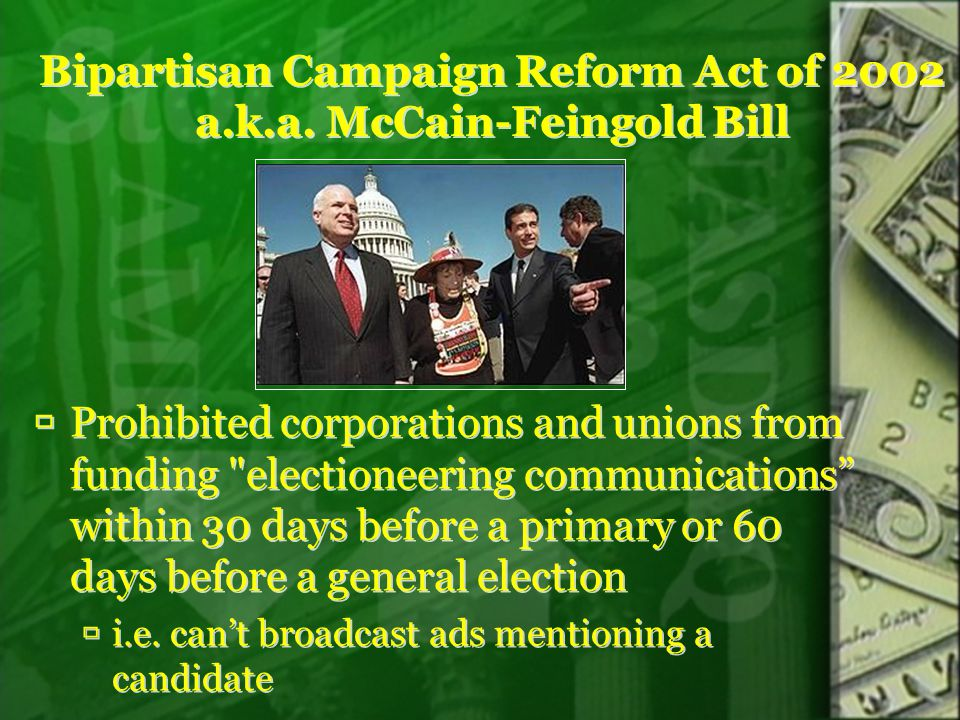 Bipartisan Campaign Reform Act of 2002 a.k.a. McCain-Feingold Bill  Prohibited corporations and unions from funding