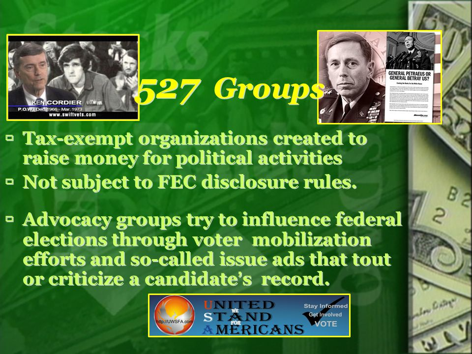527 Groups  Tax-exempt organizations created to raise money for political activities  Not subject to FEC disclosure rules.  Advocacy groups try to