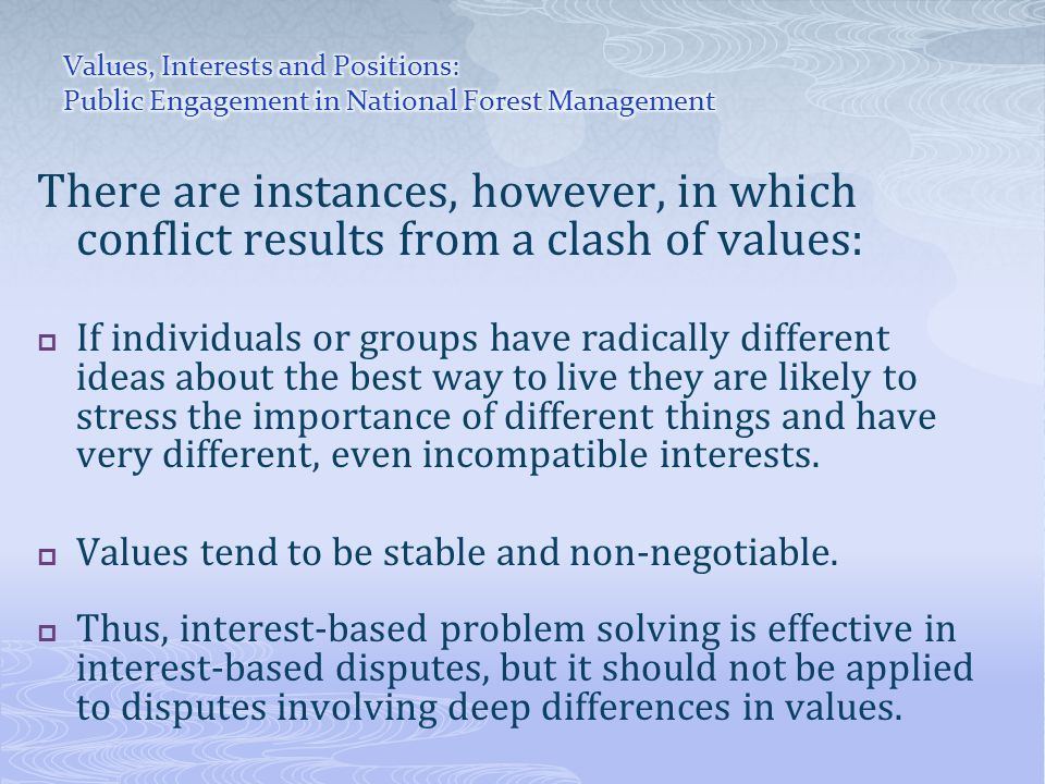 There are instances, however, in which conflict results from a clash of values:  If individuals or groups have radically different ideas about the best way to live they are likely to stress the importance of different things and have very different, even incompatible interests.